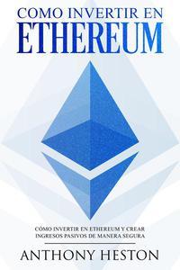 Como invertir en Ethereum: La Guía Completa de Cómo Invertir tu Dinero en Ethereum y Crear Ingresos Pasivos Usando esta Criptomoneda