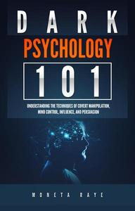 Dark Psychology 101: Understanding the Techniques of Covert Manipulation, Mind Control, Influence, and Persuasion