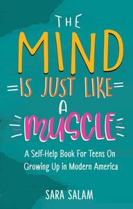 The Mind Is Just Like A Muscle: A Self-Help Book For Teens On Growing Up in Modern America