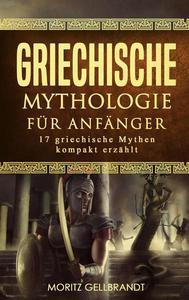 Griechische Mythologie für Anfänger: 17 Griechische Mythen Kompakt Erzählt
