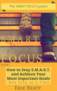 Smart Focus (Book 1): How to Stay S.M.A.R.T. and Achieve Your Most Important Goals One Step at a Time.