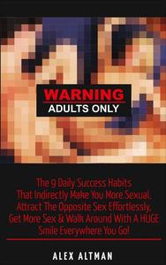 Warning Adults Only: The 9 Daily Success Habits  That Indirectly Make You More Sexual,  Attract The Opposite Sex Effortlessly,  Get More Sex & Walk Around With A HUGE Smile Everywhere You Go!