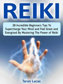 Reiki: 28 Incredible Beginners Tips to Supercharge Your Mind and Feel Great and Energized By Mastering the Power of Reiki