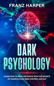 Dark Psychology: Learn How to Analyze People with the Secrets of Manipulation, Mind Control and NLP