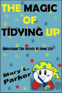 The Magic Of Tidying Up: Understand The Secrets Of Good Life