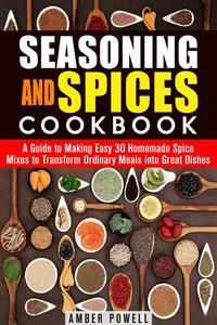 Seasoning and Spices Cookbook: A Guide to Making Easy 30 Homemade Spice Mixes to Transform Ordinary Meals into Great Dishes
