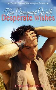 Too Consumed With Desperate Wishes: An Erotic Paranormal Vampire Romance