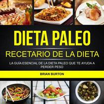 Dieta paleo: Recetario de la dieta paleo: La guía esencial de la dieta paleo que te ayuda a perder peso