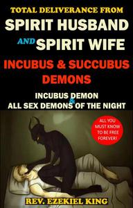 Total Deliverance From Spirit Husband and Spirit Wife, Incubus and Succubus Demons: Incubus Demon and All Sex Demons of The Night