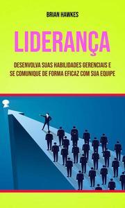 Liderança: Desenvolva Suas Habilidades Gerenciais E Se Comunique De Forma Eficaz Com Sua Equipe