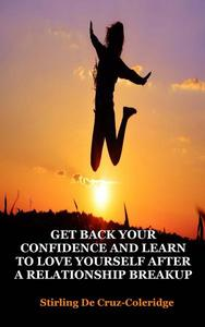 Get Back Your Confidence and Learn to Love Yourself After a Relationship Breakup: Self-Love, Personal Transformation, Self-Esteem, Emotional Healing, Self-Improvement & Self-Confidence, Motivation