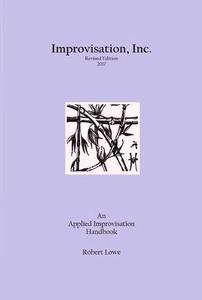 Improvisation, Inc. :Revised Edition 2017: An Applied Improvisation Handbook