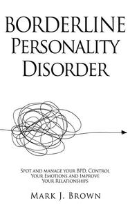 Borderline Personality Disorder: Spot and manage your BPD, Control Your Emotions and Improve Your Relationships