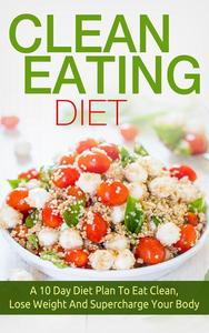 Clean Eating: Clean Eating Diet A 10 Day Diet Plan To Eat Clean, Lose Weight And Supercharge Your Body