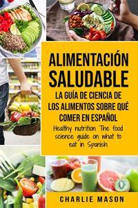 Alimentación Saludable la Guía de Ciencia de Los Alimentos Sobre qué Comer en Español/ Healthy Nutrition The Food Science Guide on What to Eat in Spanish