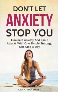 Don't Let Anxiety Stop You: Eliminate Anxiety And Panic Attacks With One Simple Strategy, One Step A Day