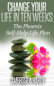 Change Your Life In Ten Weeks: The Phoenix Self-Help Life Plan