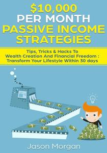 $10,000 per Month Passive Income Strategies: Tips, Tricks & Hacks To Wealth Creation And Financial Freedom : Transform Your Lifestyle Within 30 days