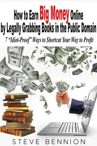 """How to Earn Big Money Online by Legally Grabbing Books in the Public Domain: 7 """"Idiot-Proof"""" Ways to Shortcut Your Way to Profit"""