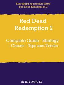 Red Dead Redemption 2 Complete Guide - Strategy - Cheats - Tips and Tricks