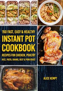 150 Fast, Easy & Healthy Instant Pot Cookbook Recipes for Chicken, Poultry, Rice, Pasta, Grains, Beef & Pork Roast