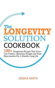 The Longevity Solution Cookbook: 100+ Sumptuous Recipes That Gives You Vitality, Optimizes Weight and Total Rejuvenation for a Healthy Long Life