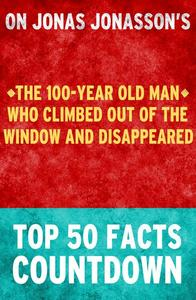 The 100-Year Old Man Who Climbed Out of the Window and Disappeared: Top 50 Facts Countdown