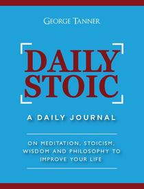 Daily Stoic: A Daily Journal On Meditation, Stoicism, Wisdom and Philosophy to Improve Your Life