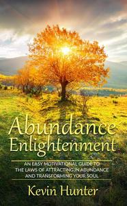 Abundance Enlightenment: An Easy Motivational Guide to the Laws of Attracting in Abundance and Transforming Your Soul
