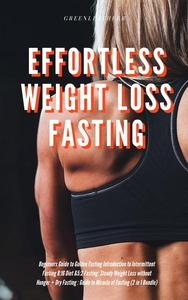 Effortless Weight Loss Fasting Beginners Guide to Golden Fasting Introduction to Intermittent Fasting 8:16 Diet &5:2 Fasting: Steady Weight Loss without Hunger + Dry Fasting : Guide to Miracle of Fast