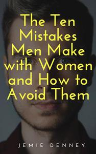 The Ten Mistakes Men Make with Women and How to Avoid Them