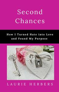 Second Chances How I Turned Hate into Love and Found My Purpose