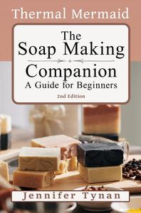 The Thermal Mermaid Soap Making Companion : A Guide for Beginners