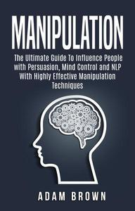 Manipulation: The Ultimate Guide To Influence People with Persuasion, Mind Control and NLP With Highly Effective Manipulation Techniques