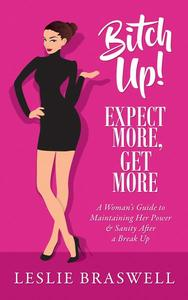 Bitch Up! Expect More, Get More: A Woman's Survival Guide to Keeping Her Power and Sanity After a Breakup