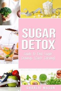 Sugar Detox: Guide to End Sugar Cravings (Carb Carving)