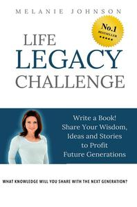 Life Legacy Challenge: Write a Book, Share Your Wisdom, Ideas and Stories to Profit Future Generations