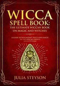 Wicca Spell Book: The Ultimate Wiccan Book on Magic and Witches A Guide to Witchcraft, Wicca and Magic in the New Age with a Divinity Code