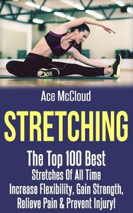 Stretching: The Top 100 Best Stretches Of All Time: Increase Flexibility, Gain Strength, Relieve Pain & Prevent Injury