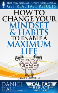 How to Change Your Mindset and Habits to Enable a Maximum Life