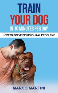 Train Your Dog in 10 Minutes per Day: How To Solve Behavioural Problems
