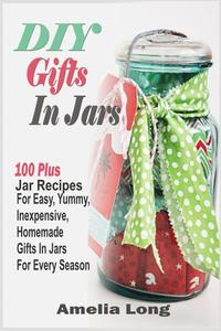 DIY Gifts In Jars:100 Plus Jar Recipes For Easy, Yummy, Inexpensive, Homemade Gifts In Jars For Every Season