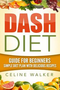 Dash Diet: Guide For Beginners: Simple Diet Plan With Delicious Recipes