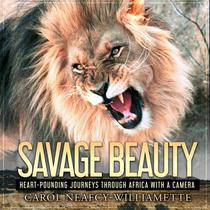 Savage Beauty: Heart-Pounding Journeys Through Africa with a Camera