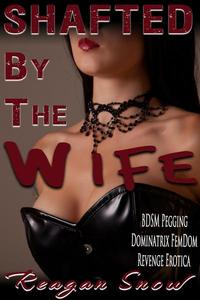 Shafted by the Wife - BDSM Pegging Dominatrix FemDom Revenge Erotica