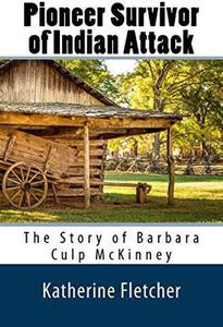 Pioneer Survivor of Indian Attack: The Story of Barbara Culp McKinney