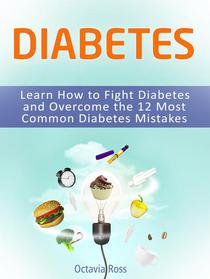 Diabetes: Learn How to Fight Diabetes and Overcome the 12 Most Common Diabetes Mistakes