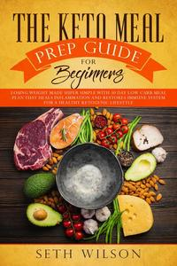 The Keto Meal Prep Guide for Beginners Losing Weight Made Super Simple with 30-Day Low-Carb Meal Plan that Heals Inflammation and Restores Immune System for a Healthy Ketogenic Lifestyle
