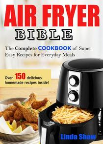 The Air Fryer Bible: Complete Cookbook of Super Easy Recipes for Everyday Meals