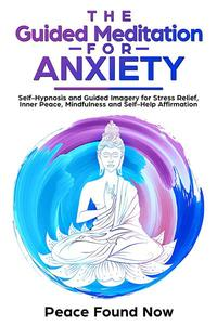 The Guided Meditation for Anxiety: Self-Hypnosis and Guided Imagery for Stress Relief, Inner Peace, Mindfulness and Self-Help Affirmation